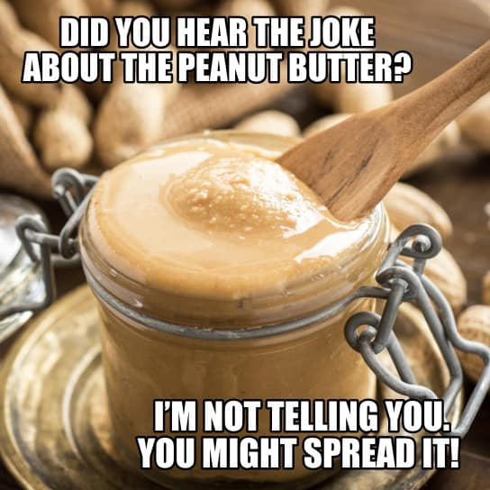 Did you hear the joke about the peanut butter Im not telling you. You might spread it