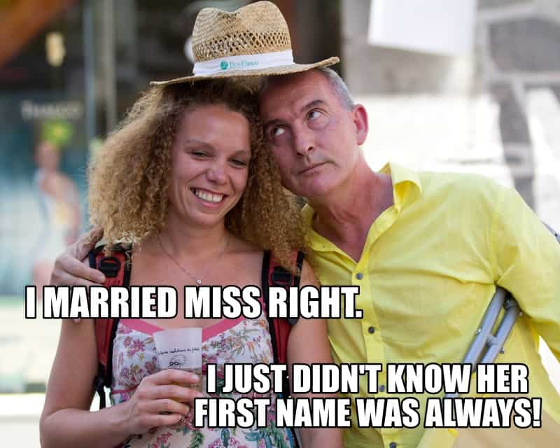 I married Miss Right. I just didnt know her first name was ALWAYS
