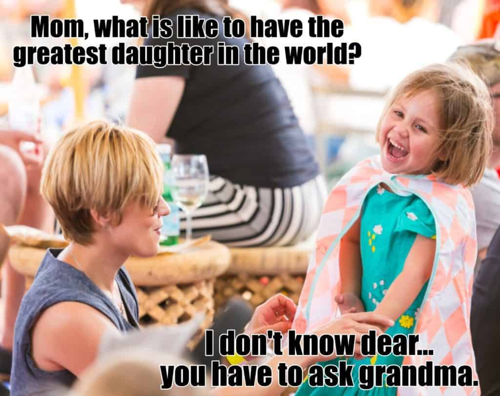 MOM WHAT IS LIKE TO HAVE THE GREATEST DAUGHTER IN THE WORLD I DONT KNOW DEAR... YOU HAVE TO ASK GRANDMA