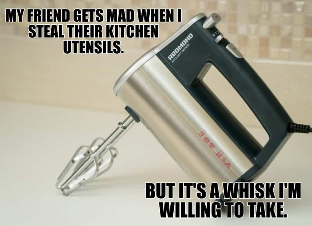 MY FRIEND GETS MAD WHEN I STEAL THEIR KITCHEN UTENSILS BUT ITS A WHISK IM WILLING TO TAKE