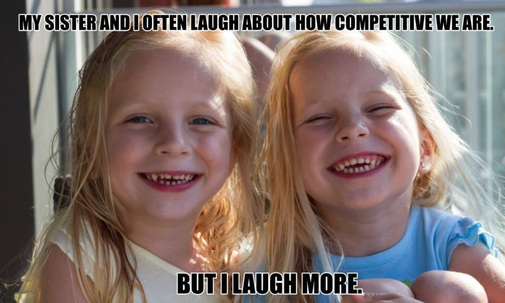 My sister and I often laugh about how competitive we are But I laugh more