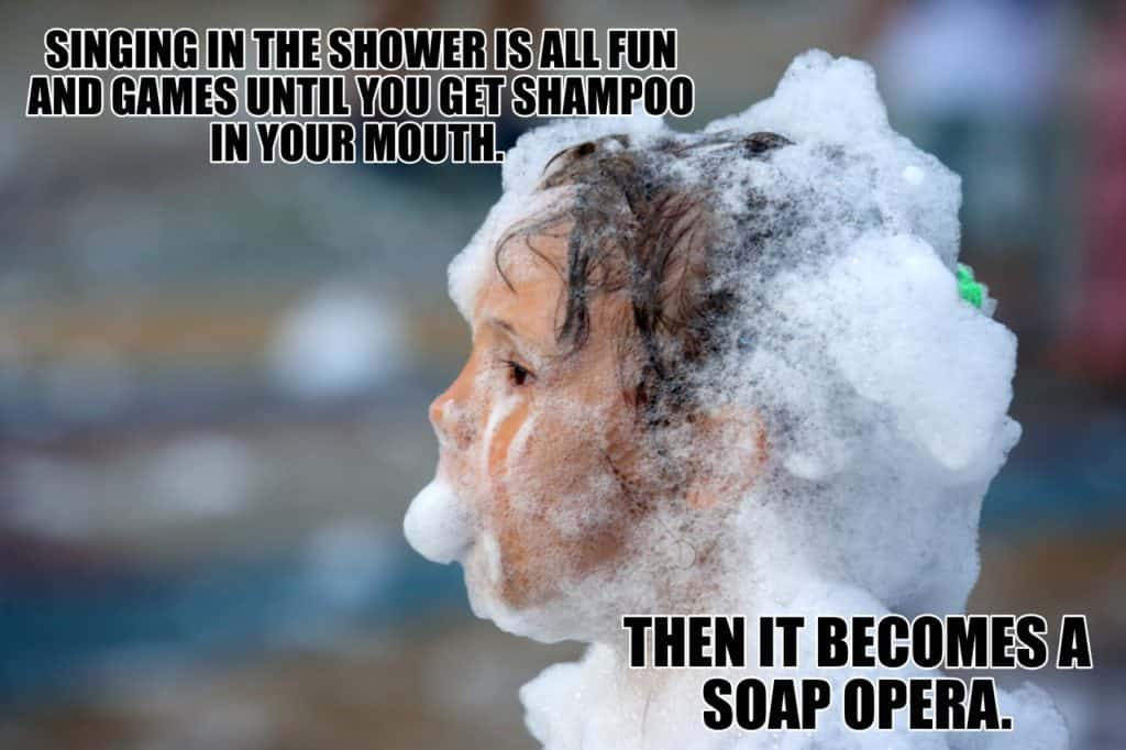 SINGING IN THE SHOWER IS ALL FUN AND GAMES UNTIL YOU GET SHAMPOO IN YOUR MOUTH. THEN IT BECOMES A SOAP OPERA