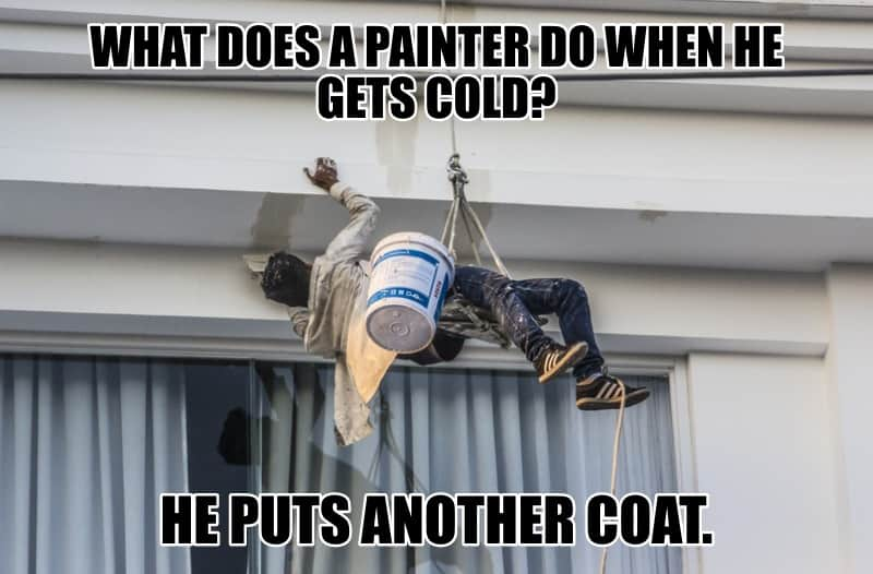 WHAT DOES A PAINTER DO WHEN HE GETS COLD HE PUTS ANOTHER COAT