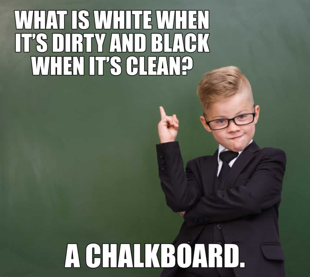 WHAT IS WHITE WHEN ITS DIRTY AND BLACK WHEN IT'S CLEAN A CHALKBOARD