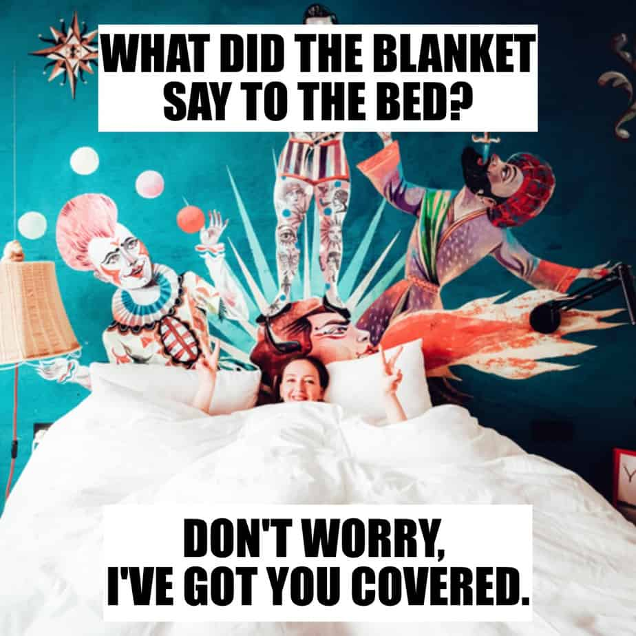 What did the blanket say to the bed Dont worry Ive got you covered