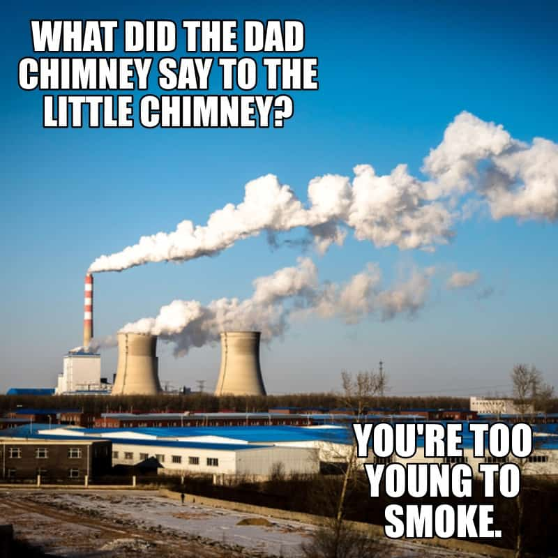 What did the dad chimney say to the little chimney Youre too young to smoke