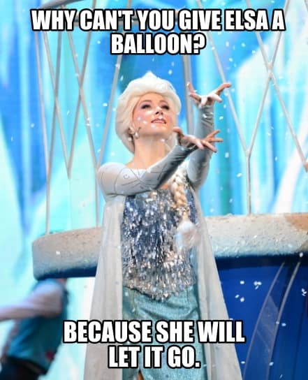 Why cant you give Elsa a balloon Because she will Let it go