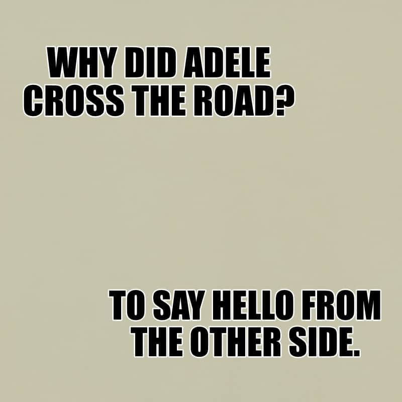 Why did Adele cross the road To say hello from the other side