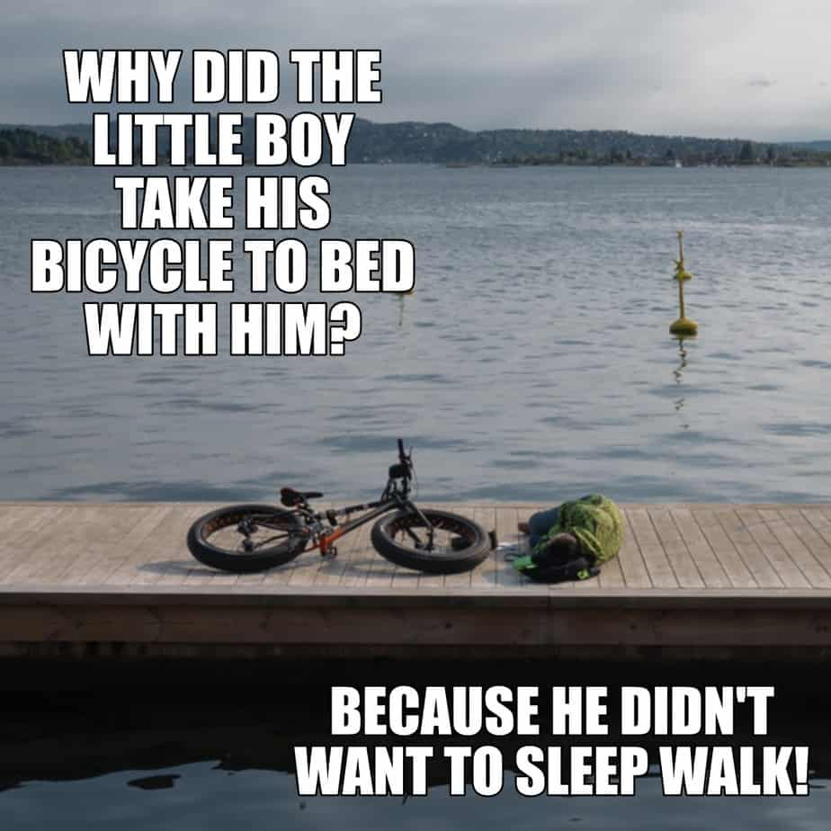 Why did the little boy take his bicycle to bed with him Because he didnt want to sleep walk