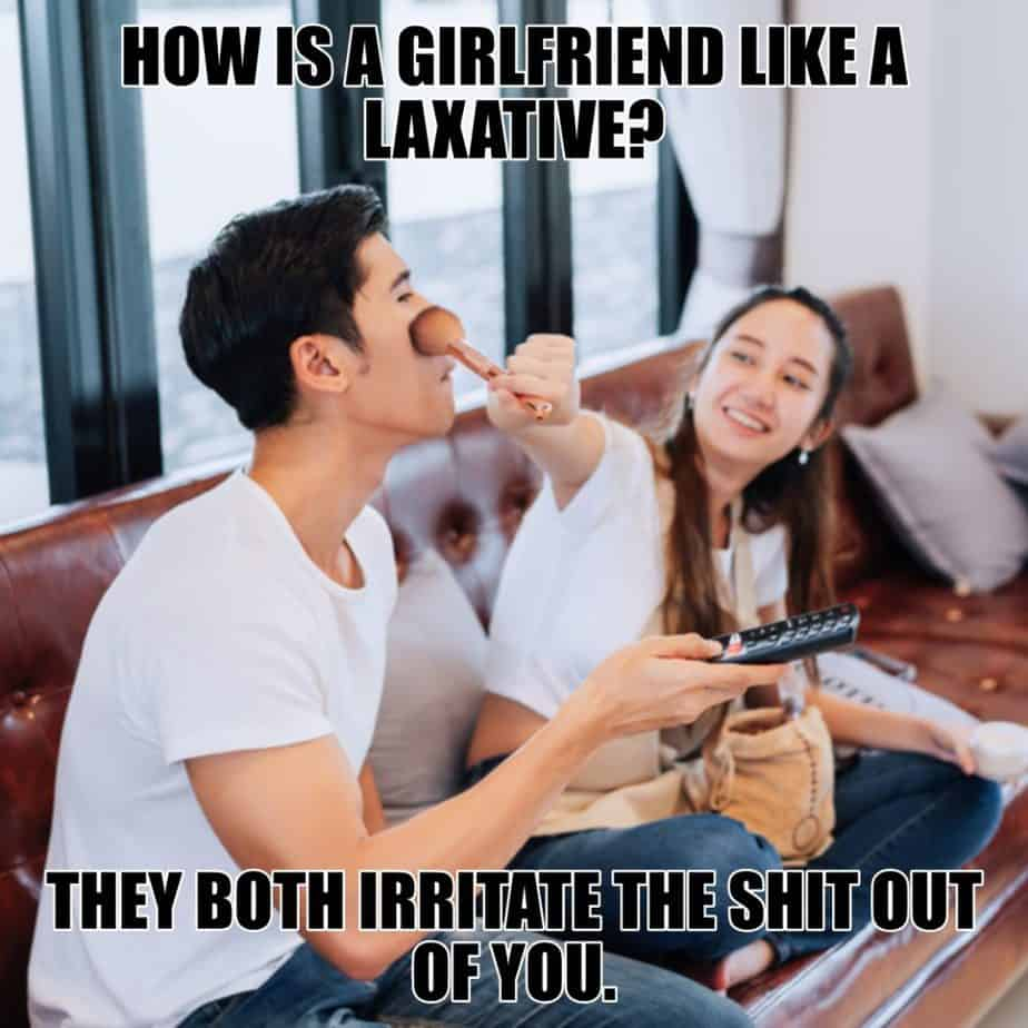 How is a girlfriend like a laxative They both irritate the shit out of you
