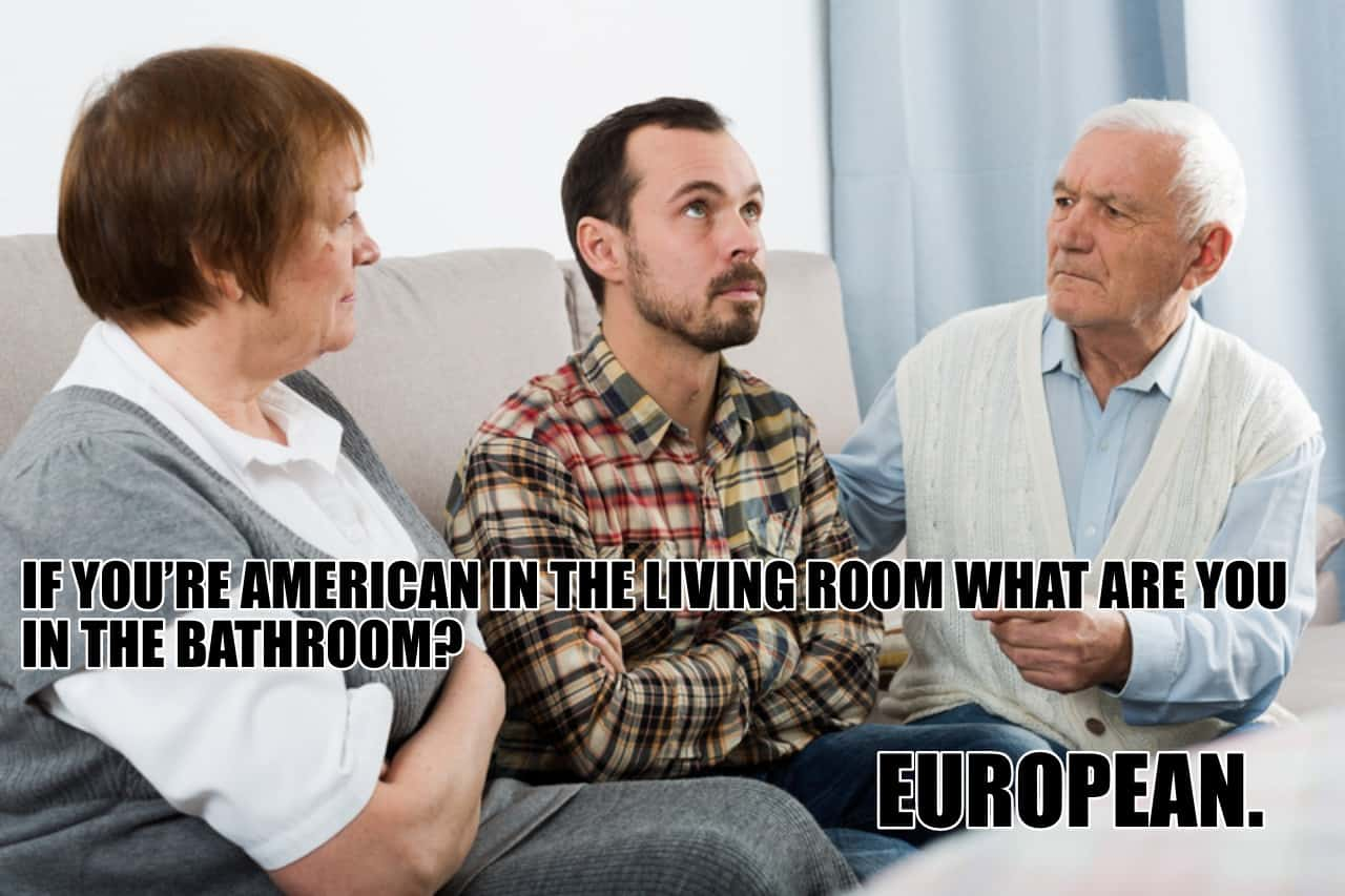 If youre American in the living room what are you in the bathroom European