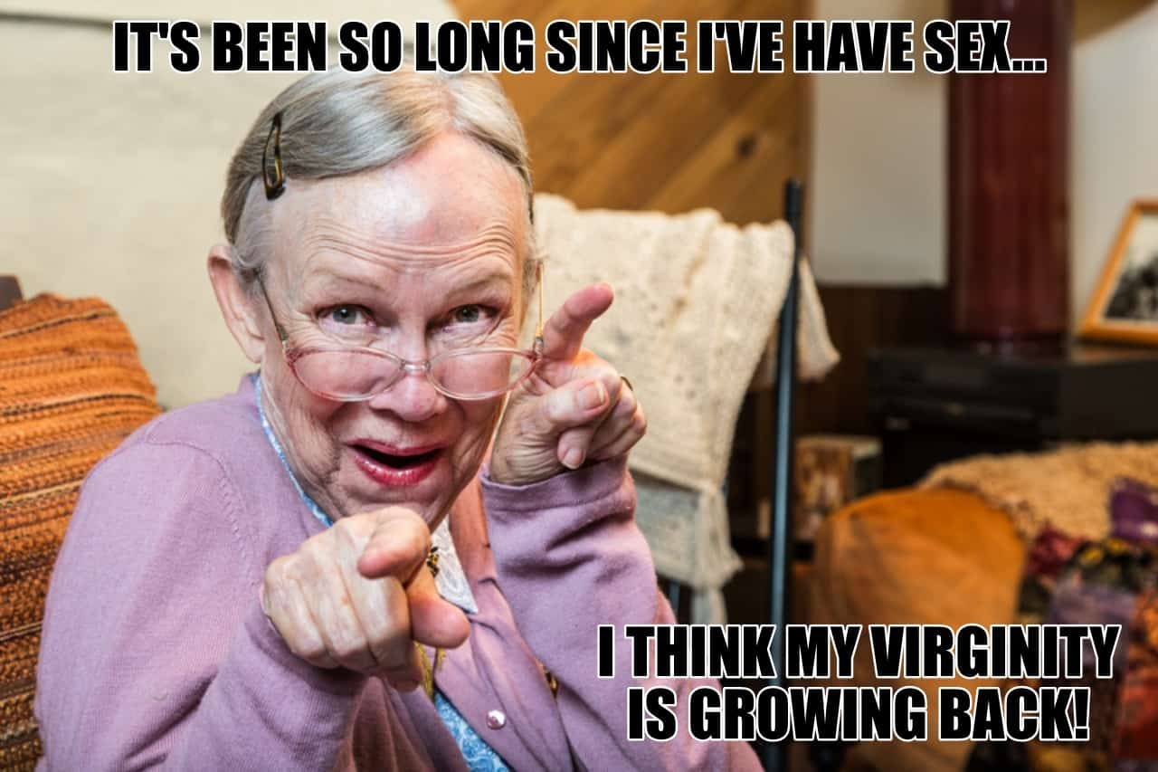 Its been so long since Ive have sex I think my virginity is growing back