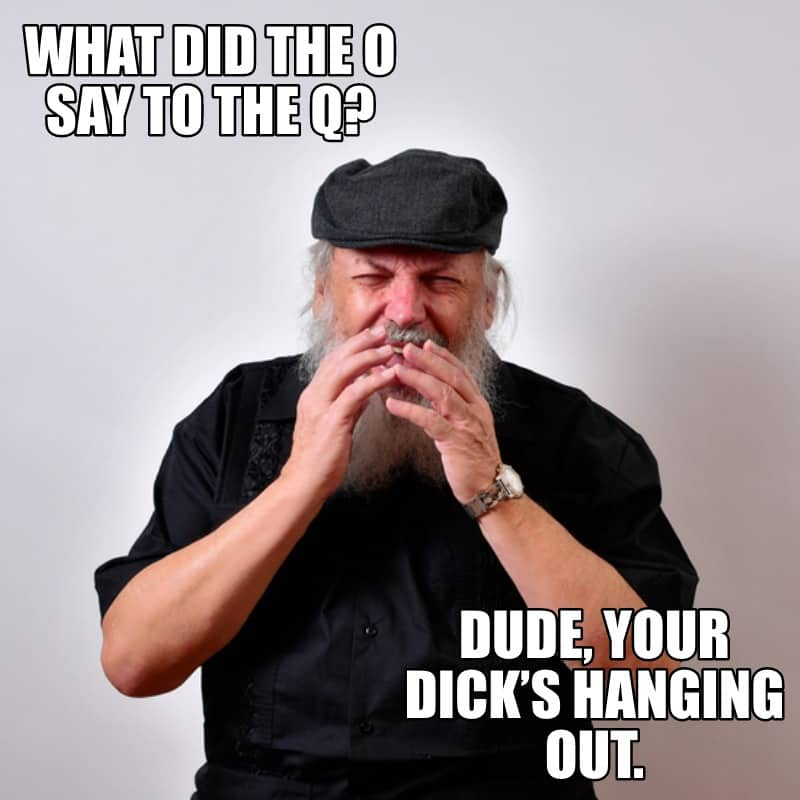 What did the O say to the Q Dude your dick's hanging out.