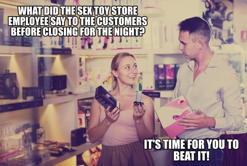 What did the sex toy store employee say to the customers before closing for the night Its time for you to beat it