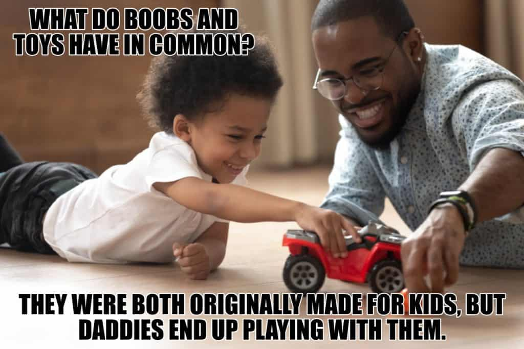 What do boobs and toys have in common They were both originally made for kids but daddies end up playing with them