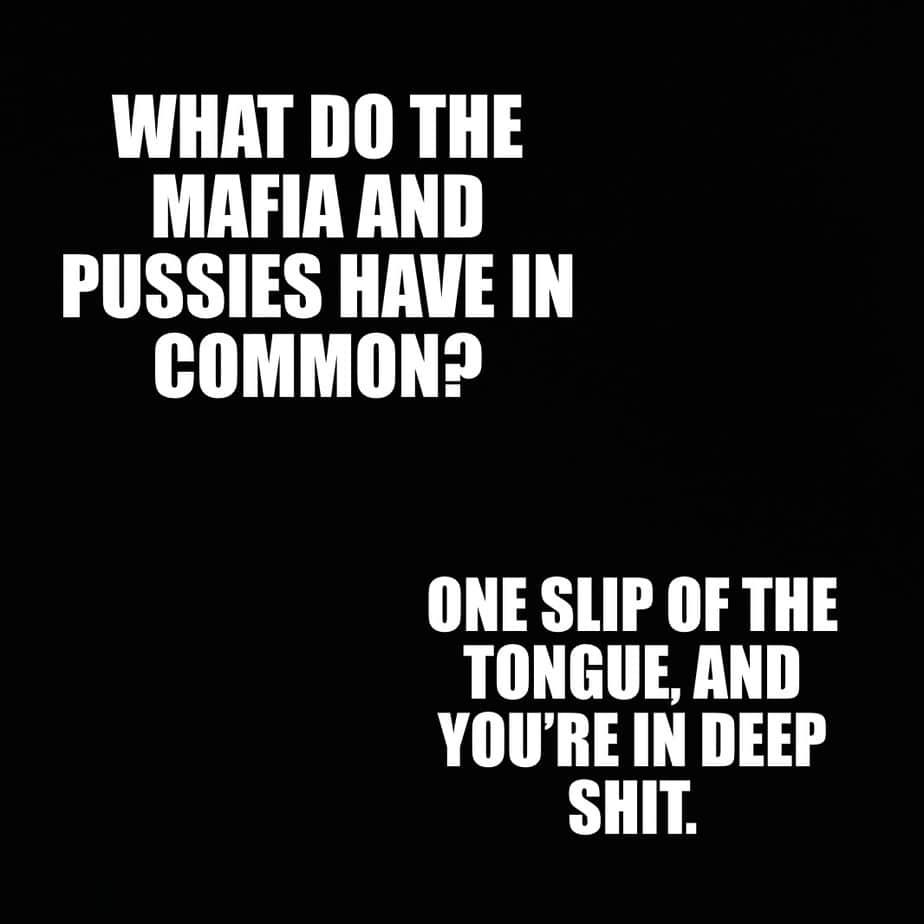 What do the Mafia and pussies have in common One slip of the tongue and youre in deep shit
