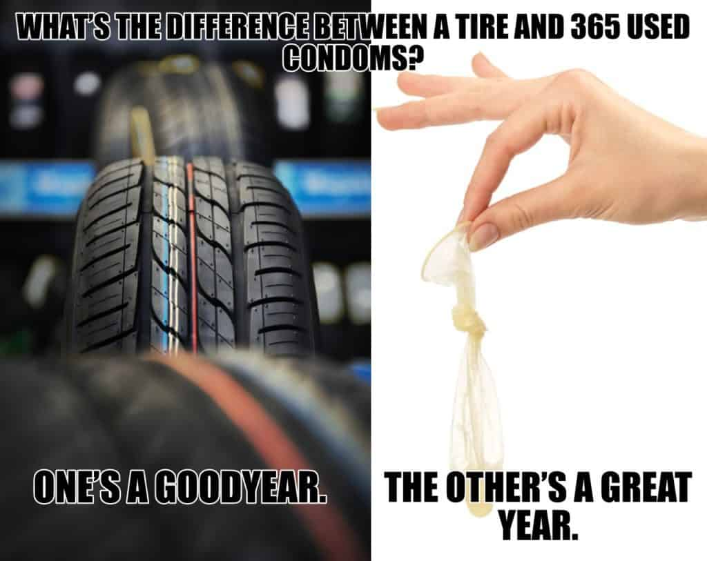 Whats the difference between a tire and 365 used condoms Ones a Goodyear The others a great year