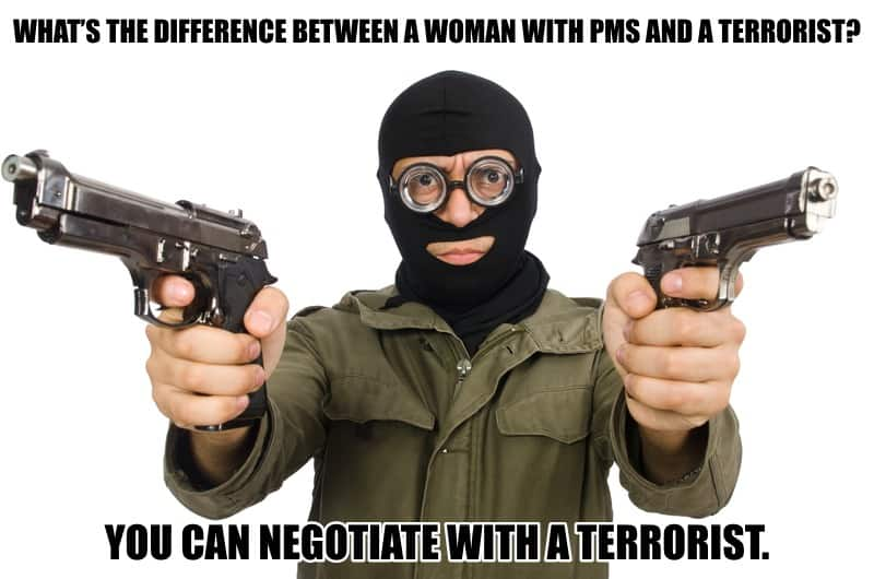 Whats the difference between a woman with PMS and a terrorist You can negotiate with a terrorist