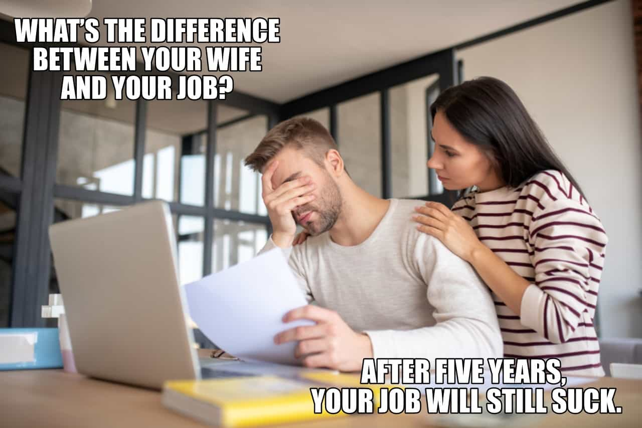 Whats the difference between your wife and your job After five years your job will still suck