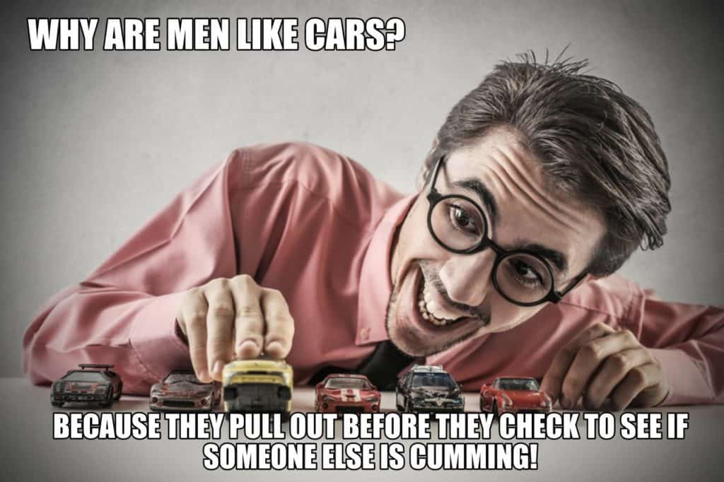 Why are men like cars Because they pull out before they check to see if someone else is cumming