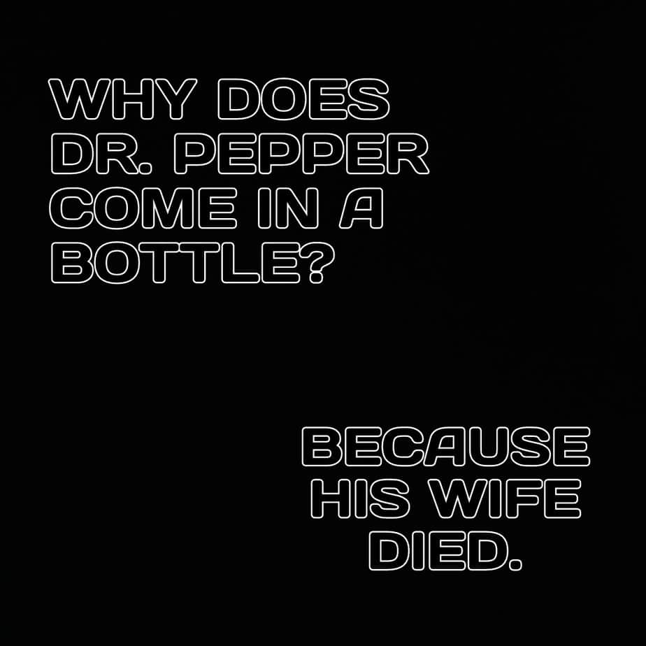 Why does Dr. Pepper come in a bottle Because his wife died