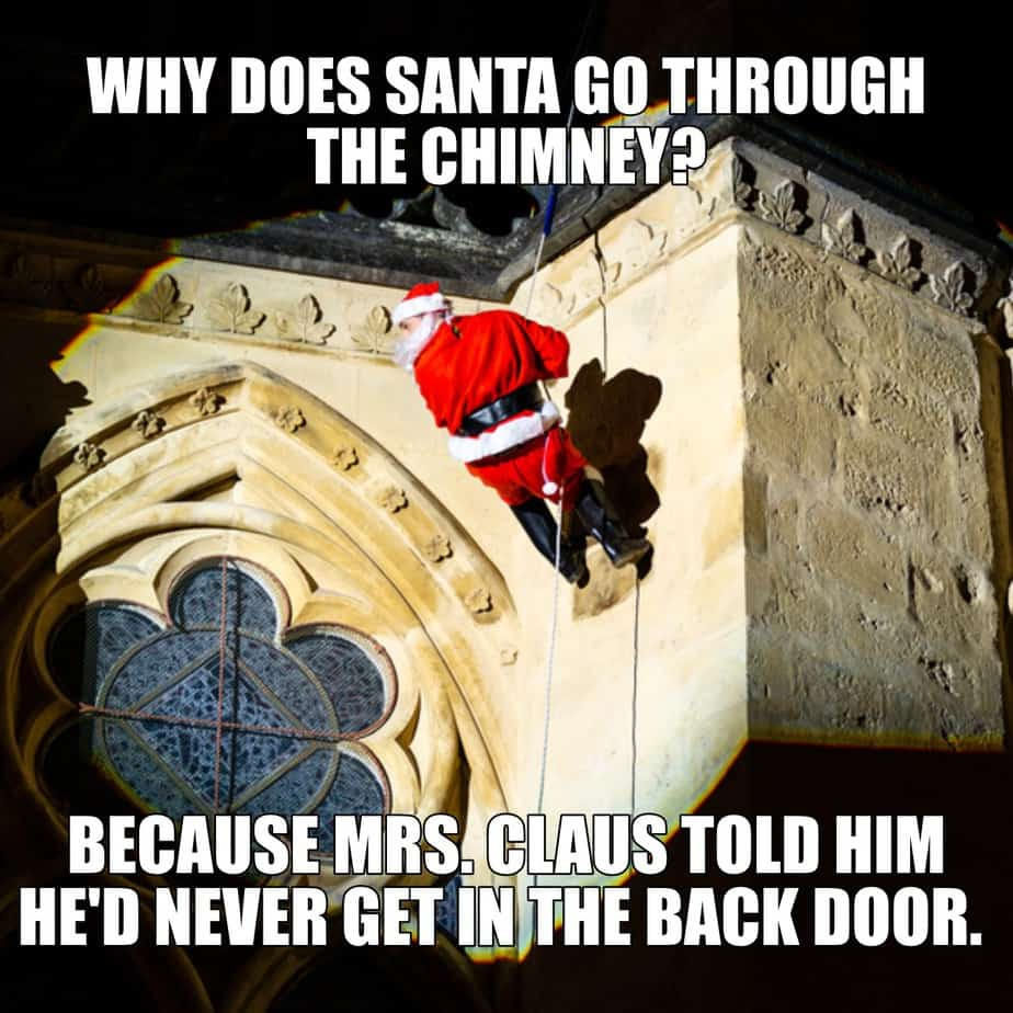 Why does Santa go through the chimney Because Mrs. Claus told him hed never get in the back door
