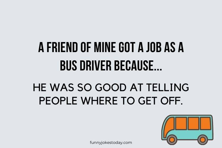 Bus Driver Jokes - A friend of mine got a job as a bus driver because...