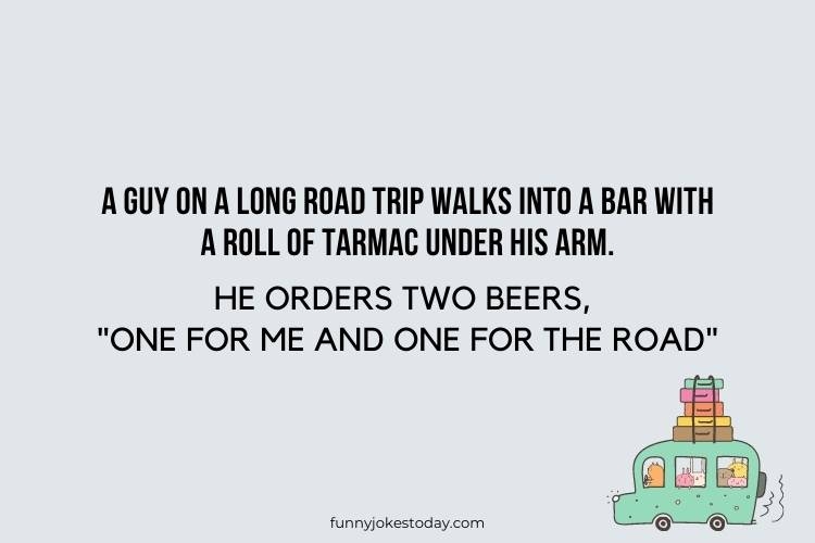 Road Trip Jokes - A guy on a long road trip walks into a bar with a roll of tarmac under his arm.