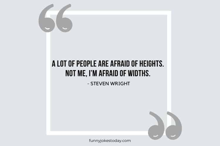Jokes Quotes - A lot of people are afraid of heights. Not me, I'm afraid of widths.