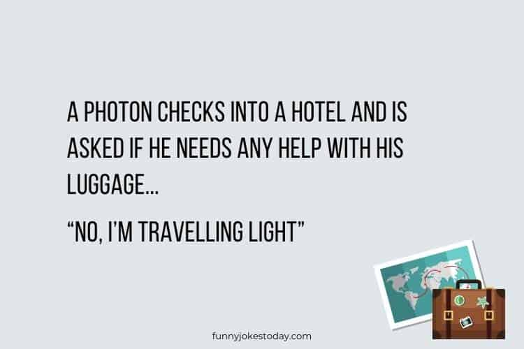 Travel Jokes - A photon checks into a hotel and is asked if he needs any help with his luggage.
