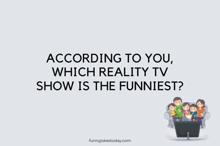 Funny Questions to Ask - According to you, which reality TV show is the funniest?