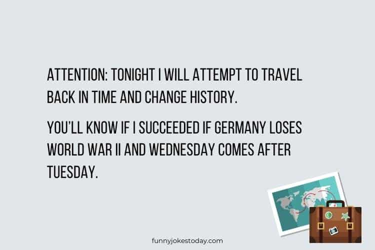 Travel Jokes - Attention: Tonight I will attempt to travel back in time and change history.
