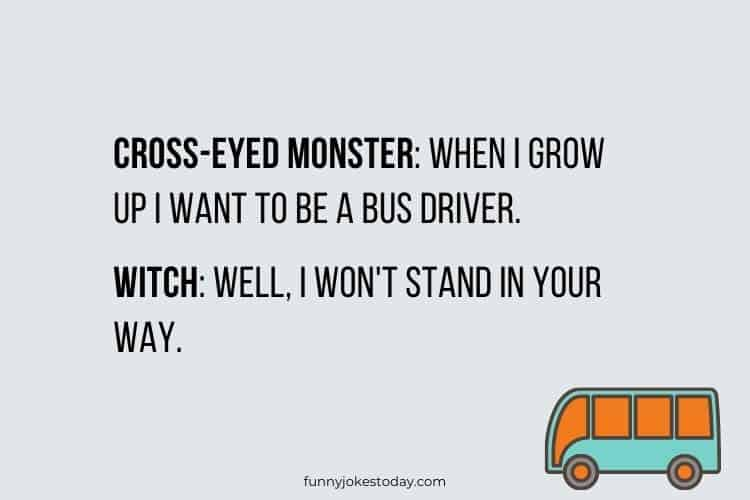 Bus Driver Jokes - Cross-eyed monster: When I grow up I want to be a bus driver.