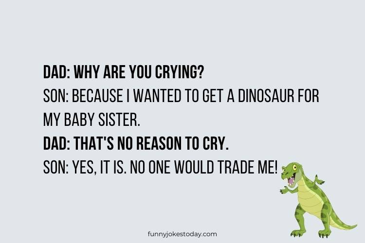 Dinosaur Jokes - Dad: Why are you crying?