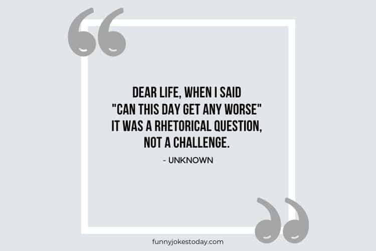 """Jokes Quotes - Dear life, when I said """"can this day get any worse"""" it was a rhetorical question, not a challenge."""