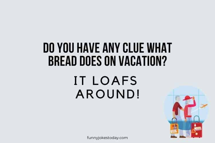 Vacation Jokes - Do you have any clue what bread does on vacation?