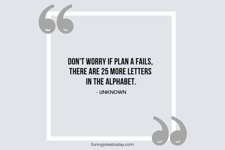 Jokes Quotes - Don't worry if plan A fails, there are 25 more letters in the alphabet.