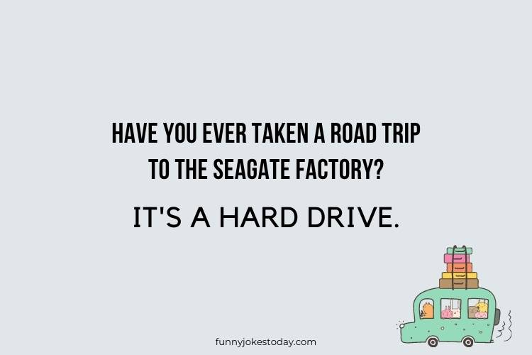 Road Trip Jokes - Have you ever taken a road trip to the Seagate factory?