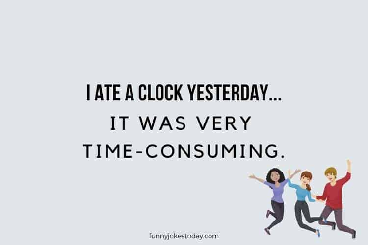 Jokes for Teens - I ate a clock yesterday, it was very time-consuming.