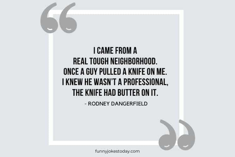 Jokes Quotes - I came from a real tough neighborhood. Once a guy pulled a knife on me. I knew he wasn't a professional, the knife had butter on it.