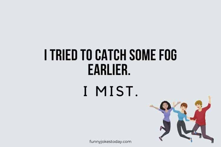 Jokes for Teens - I tried to catch some fog earlier.