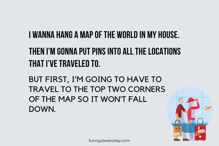 Vacation Jokes - I wanna hang a map of the world in my house.
