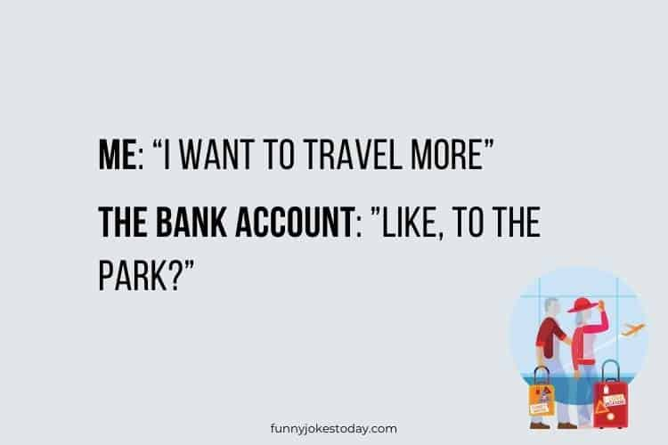 "Vacation Jokes - Me: ""I want to travel more"""