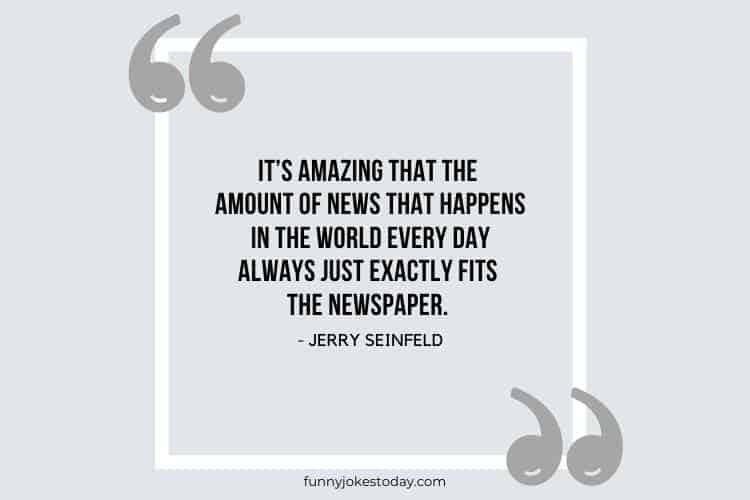 Jokes Quotes - It's amazing that the amount of news that happens in the world every day always just exactly fits the newspaper.