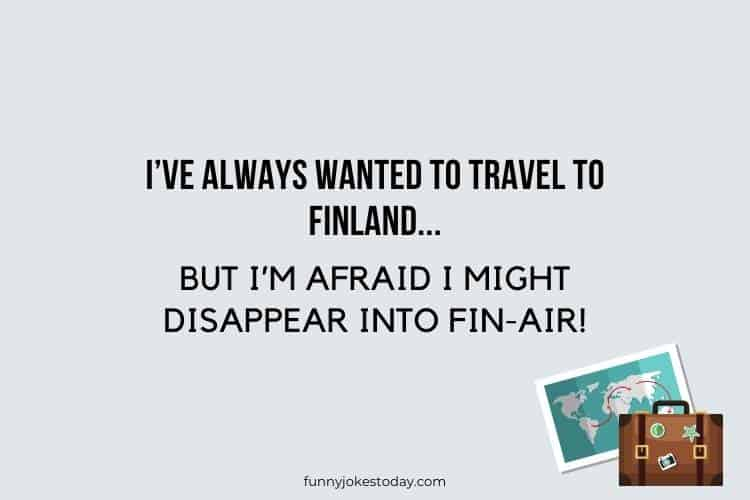 Travel Jokes - I've always wanted to travel to Finland