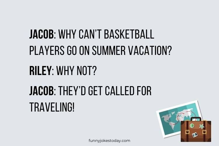 Travel Jokes - Jacob: Why can't basketball players go on summer vacation?