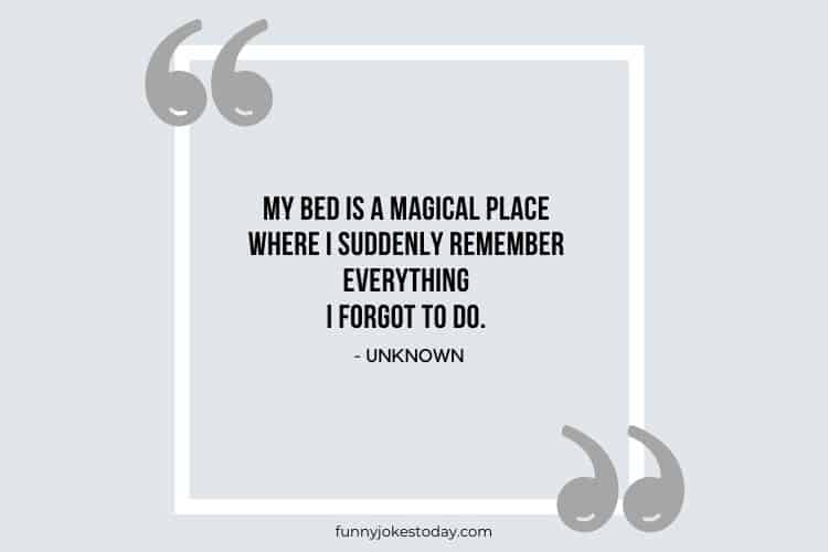 Jokes Quotes - My bed is a magical place where I suddenly remember everything I forgot to do.
