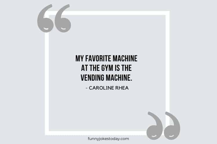 Jokes Quotes - My favorite machine at the gym is the vending machine.