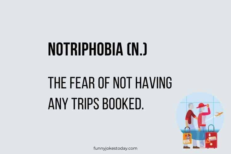 "Vacation Jokes - ""Notriphobia (n.) the fear of not having any trips booked."""