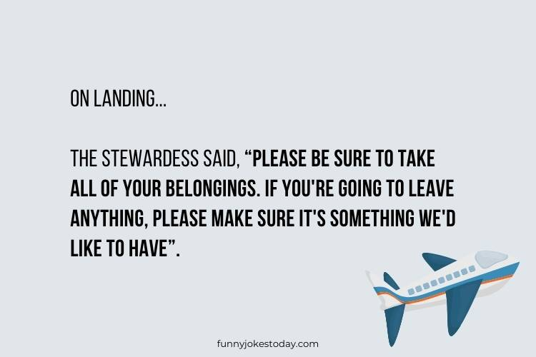 """Airplane Jokes - On landing, the Stewardess said, """"Please be sure to take all of your belongings."""